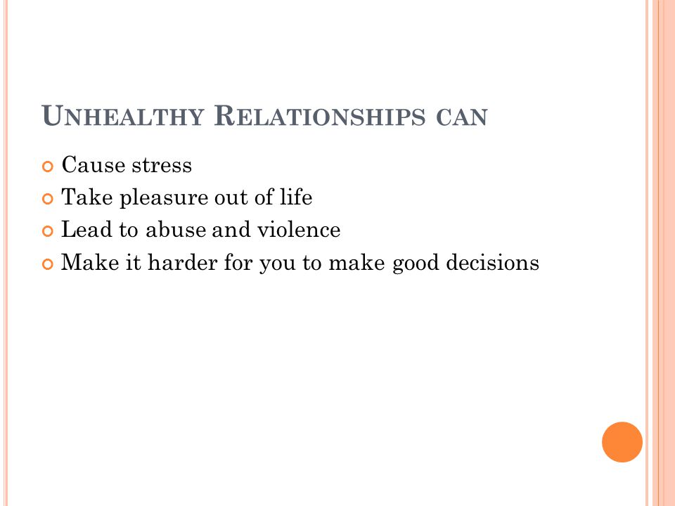U NHEALTHY R ELATIONSHIPS CAN Cause stress Take pleasure out of life Lead to abuse and violence Make it harder for you to make good decisions