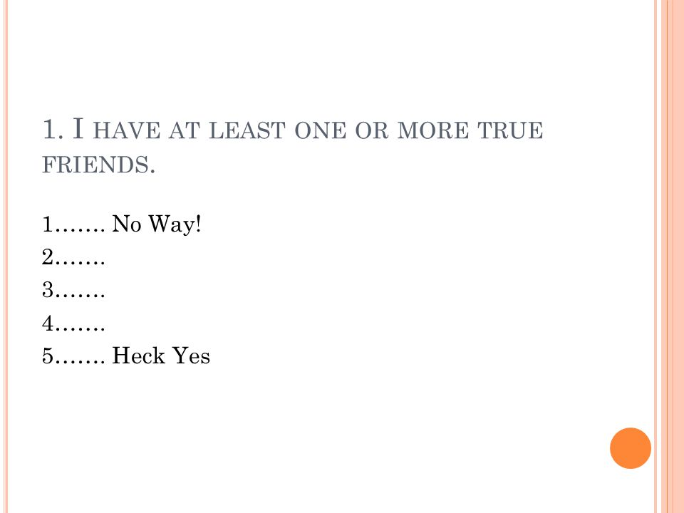 1. I HAVE AT LEAST ONE OR MORE TRUE FRIENDS. 1……. No Way! 2……. 3……. 4……. 5……. Heck Yes