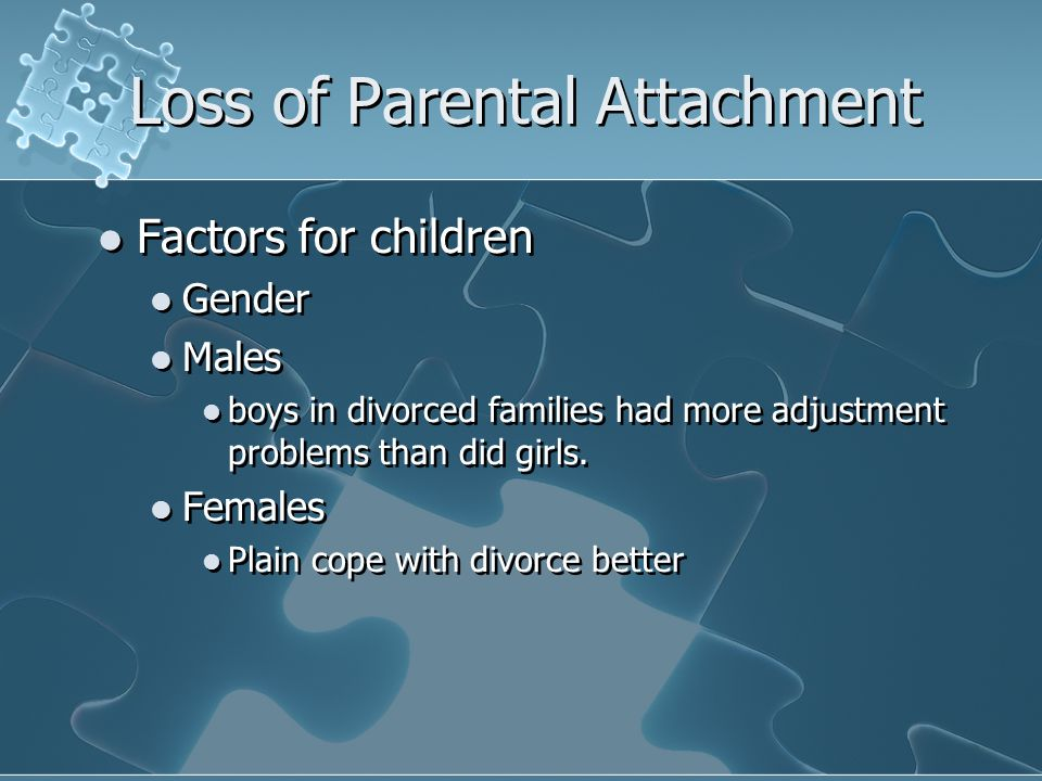 Loss of Parental Attachment Factors for children Gender Males boys in divorced families had more adjustment problems than did girls.