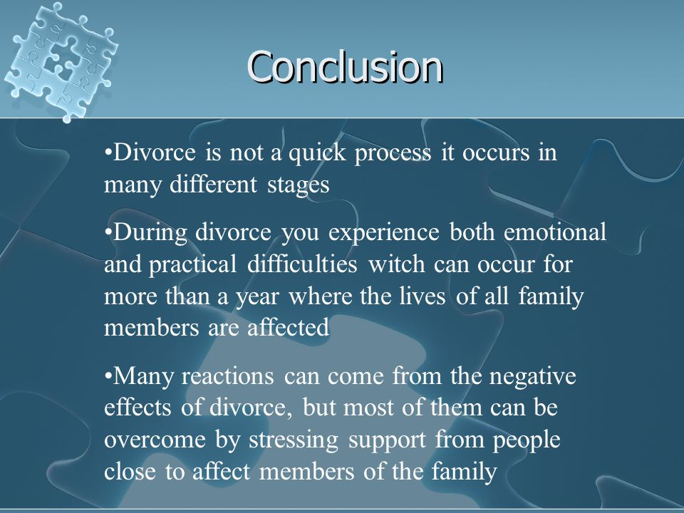 Conclusion Divorce is not a quick process it occurs in many different stages During divorce you experience both emotional and practical difficulties witch can occur for more than a year where the lives of all family members are affected Many reactions can come from the negative effects of divorce, but most of them can be overcome by stressing support from people close to affect members of the family