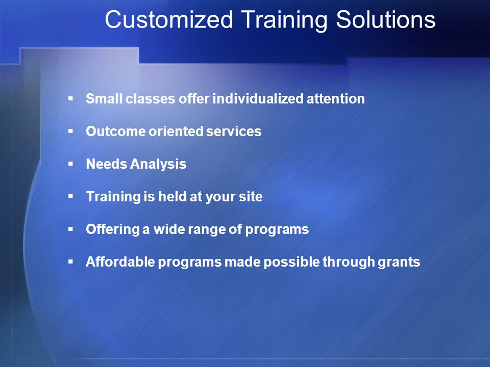 Customized Training Solutions  Small classes offer individualized attention  Outcome oriented services  Needs Analysis  Training is held at your site  Offering a wide range of programs  Affordable programs made possible through grants