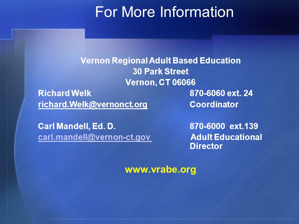 For More Information Vernon Regional Adult Based Education 30 Park Street Vernon, CT Richard Welk ext.