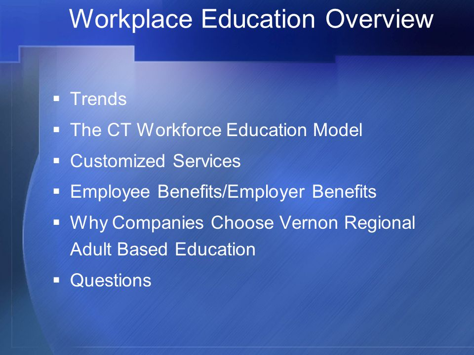 Workplace Education Overview  Trends  The CT Workforce Education Model  Customized Services  Employee Benefits/Employer Benefits  Why Companies Choose Vernon Regional Adult Based Education  Questions