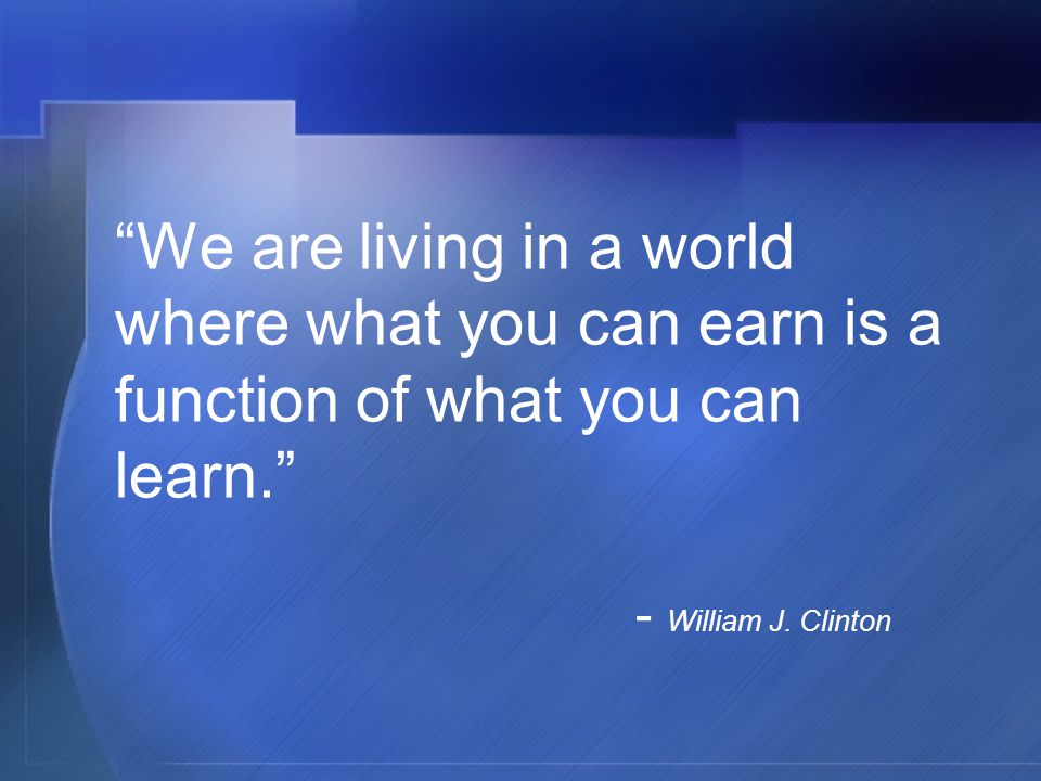 We are living in a world where what you can earn is a function of what you can learn. - William J.