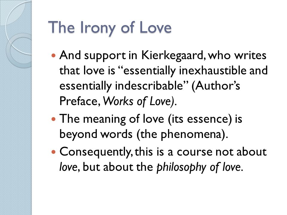 Strengths An accessible, broad historical introductory overview of the philosophy of love which include a number of useful distinctions ◦ (e.g., courtly and romantic love, passionate and companionate love, appraisal and bestowal) An occasionally provocative consideration of certain philosophers (e.g., Nietzsche, Freud, Sartre) A case for a pluralistic philosophy of love Open to interdisciplinary work on love An interesting, personal apologia pro mente sua