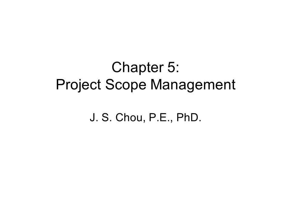 Chapter 5: Project Scope Management J. S. Chou, P.E., PhD.