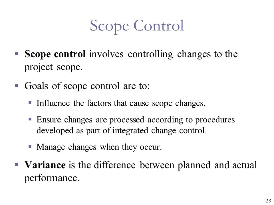 23 Scope Control  Scope control involves controlling changes to the project scope.