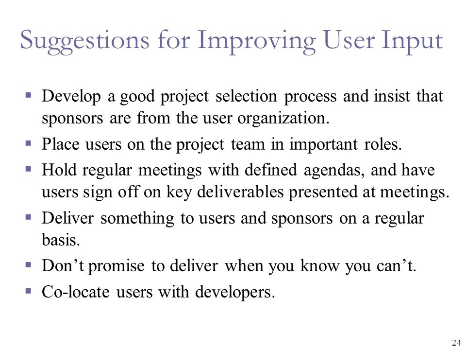 24 Suggestions for Improving User Input  Develop a good project selection process and insist that sponsors are from the user organization.