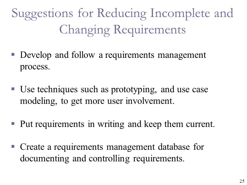 25 Suggestions for Reducing Incomplete and Changing Requirements  Develop and follow a requirements management process.