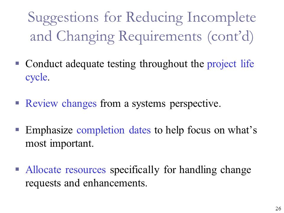 26 Suggestions for Reducing Incomplete and Changing Requirements (cont'd)  Conduct adequate testing throughout the project life cycle.