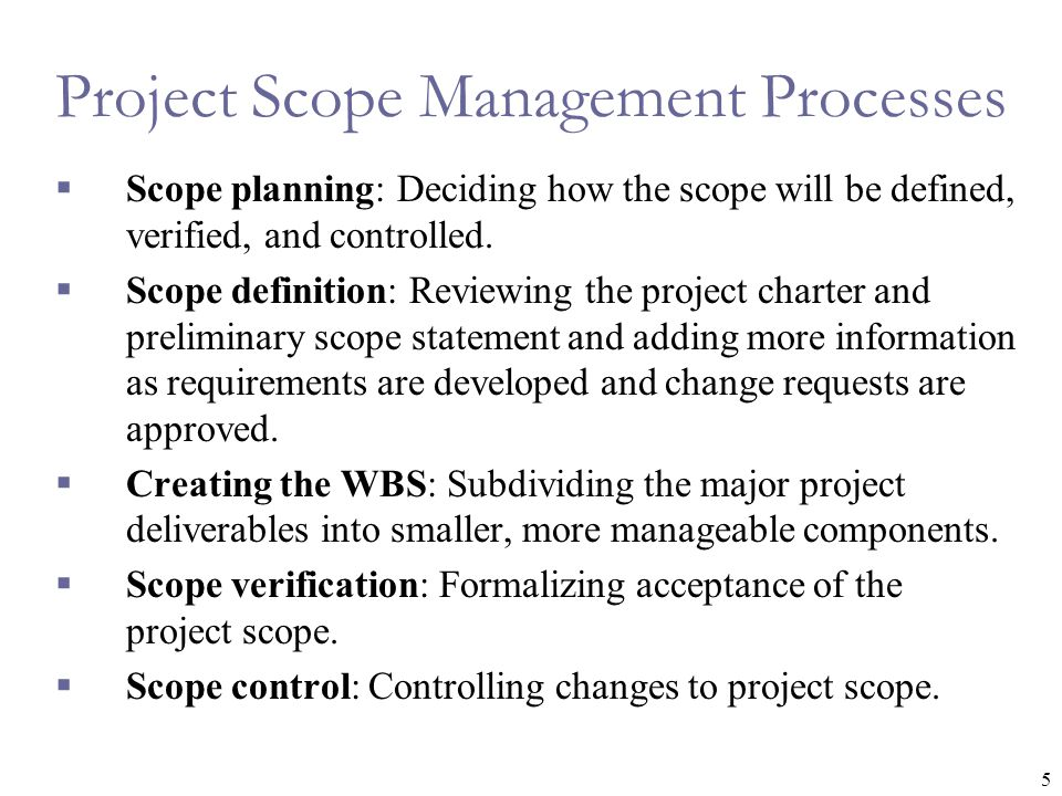 5 Project Scope Management Processes  Scope planning: Deciding how the scope will be defined, verified, and controlled.