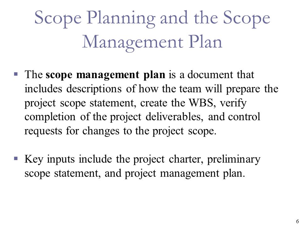 6 Scope Planning and the Scope Management Plan  The scope management plan is a document that includes descriptions of how the team will prepare the project scope statement, create the WBS, verify completion of the project deliverables, and control requests for changes to the project scope.
