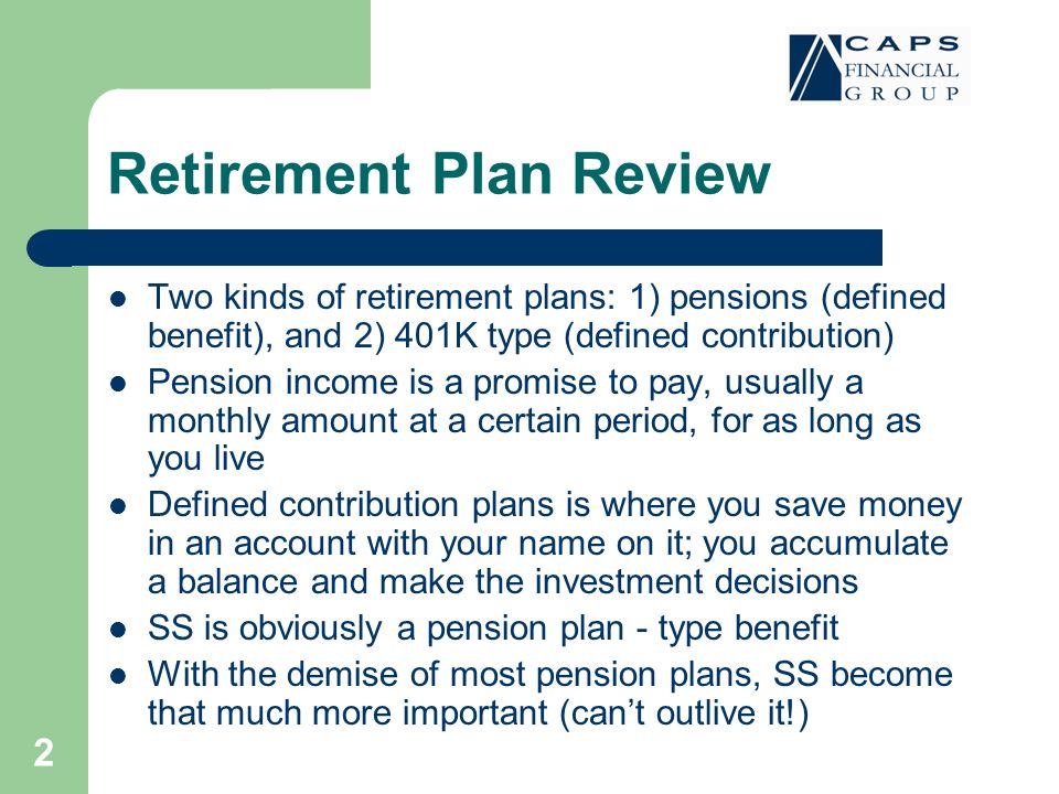 2 Retirement Plan Review Two kinds of retirement plans: 1) pensions (defined benefit), and 2) 401K type (defined contribution) Pension income is a promise to pay, usually a monthly amount at a certain period, for as long as you live Defined contribution plans is where you save money in an account with your name on it; you accumulate a balance and make the investment decisions SS is obviously a pension plan - type benefit With the demise of most pension plans, SS become that much more important (can't outlive it!)