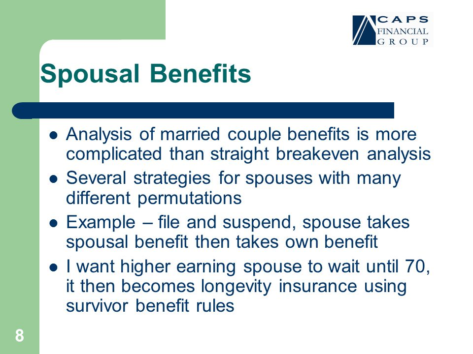 8 Spousal Benefits Analysis of married couple benefits is more complicated than straight breakeven analysis Several strategies for spouses with many different permutations Example – file and suspend, spouse takes spousal benefit then takes own benefit I want higher earning spouse to wait until 70, it then becomes longevity insurance using survivor benefit rules