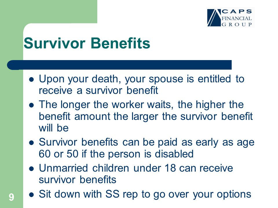 9 Survivor Benefits Upon your death, your spouse is entitled to receive a survivor benefit The longer the worker waits, the higher the benefit amount the larger the survivor benefit will be Survivor benefits can be paid as early as age 60 or 50 if the person is disabled Unmarried children under 18 can receive survivor benefits Sit down with SS rep to go over your options