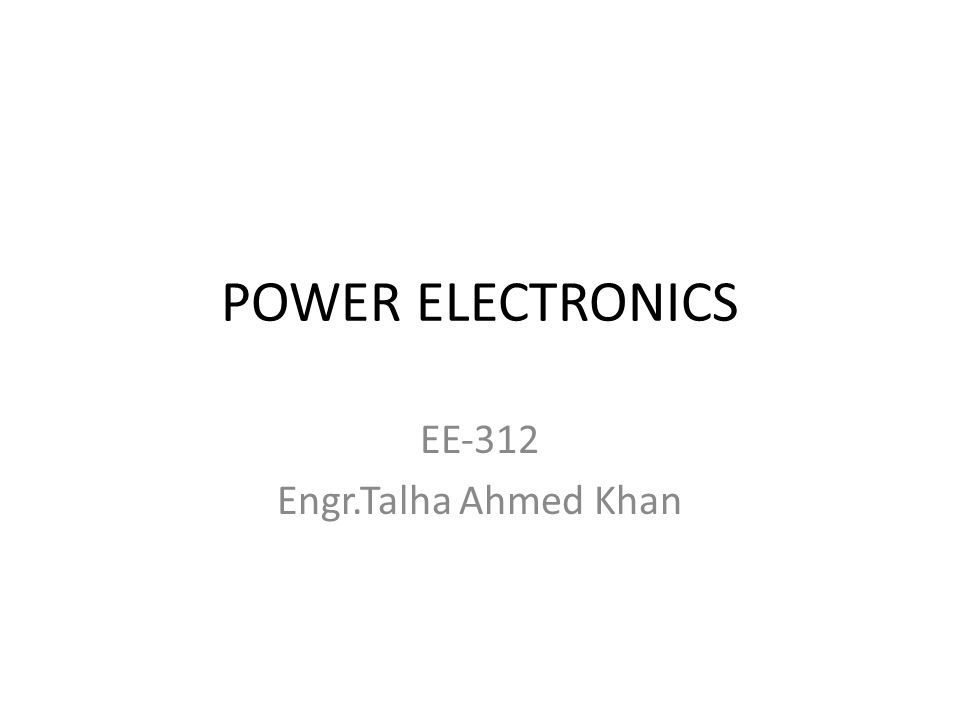 POWER ELECTRONICS EE‐312 Engr.Talha Ahmed Khan