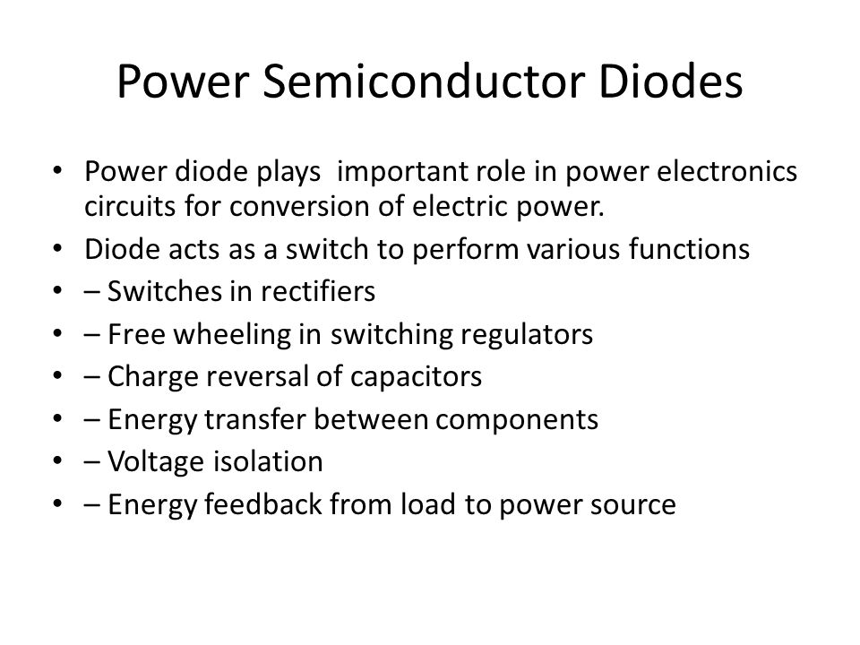 Power Semiconductor Diodes Power diode plays important role in power electronics circuits for conversion of electric power.