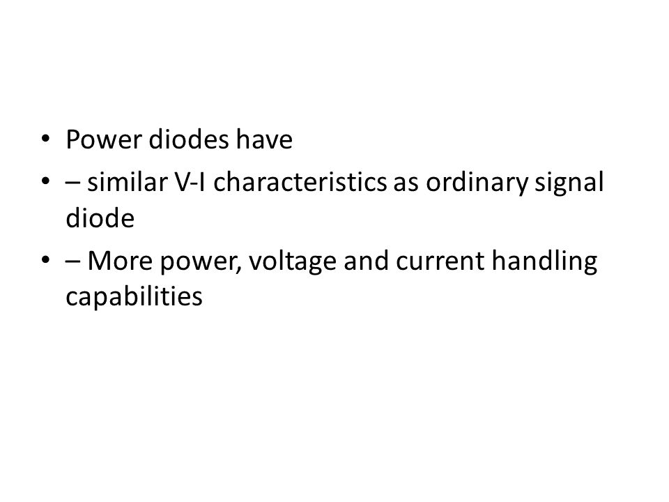 Power diodes have – similar V‐I characteristics as ordinary signal diode – More power, voltage and current handling capabilities