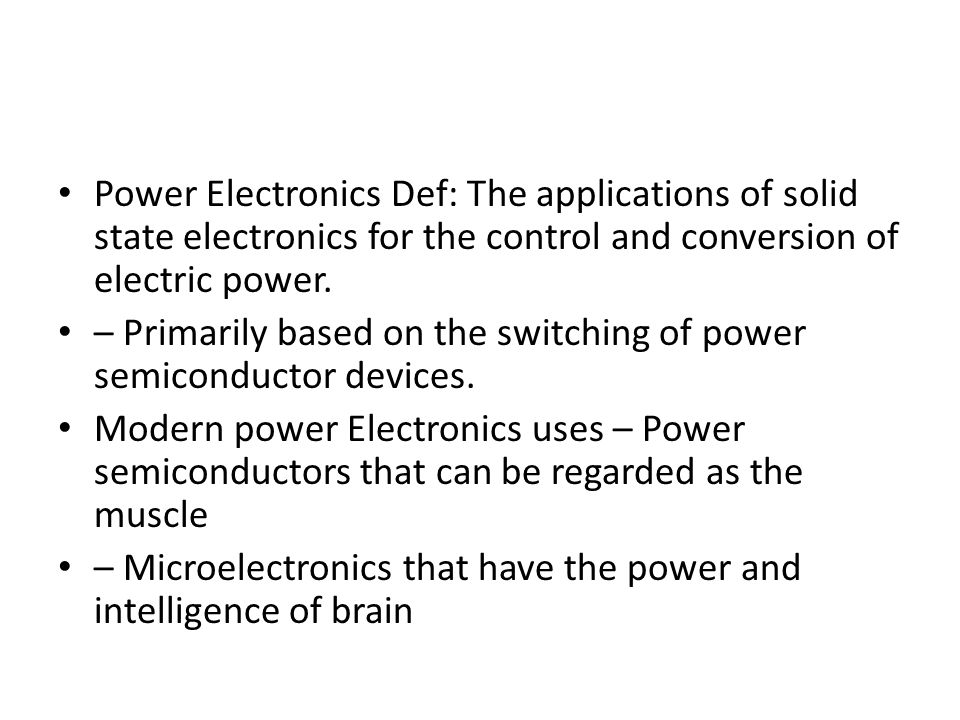 Power Electronics Def: The applications of solid state electronics for the control and conversion of electric power.