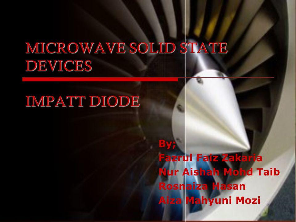 MICROWAVE SOLID STATE DEVICES IMPATT DIODE By; Fazrul Faiz Zakaria Nur Aishah Mohd Taib Rosnaiza Hasan Aiza Mahyuni Mozi
