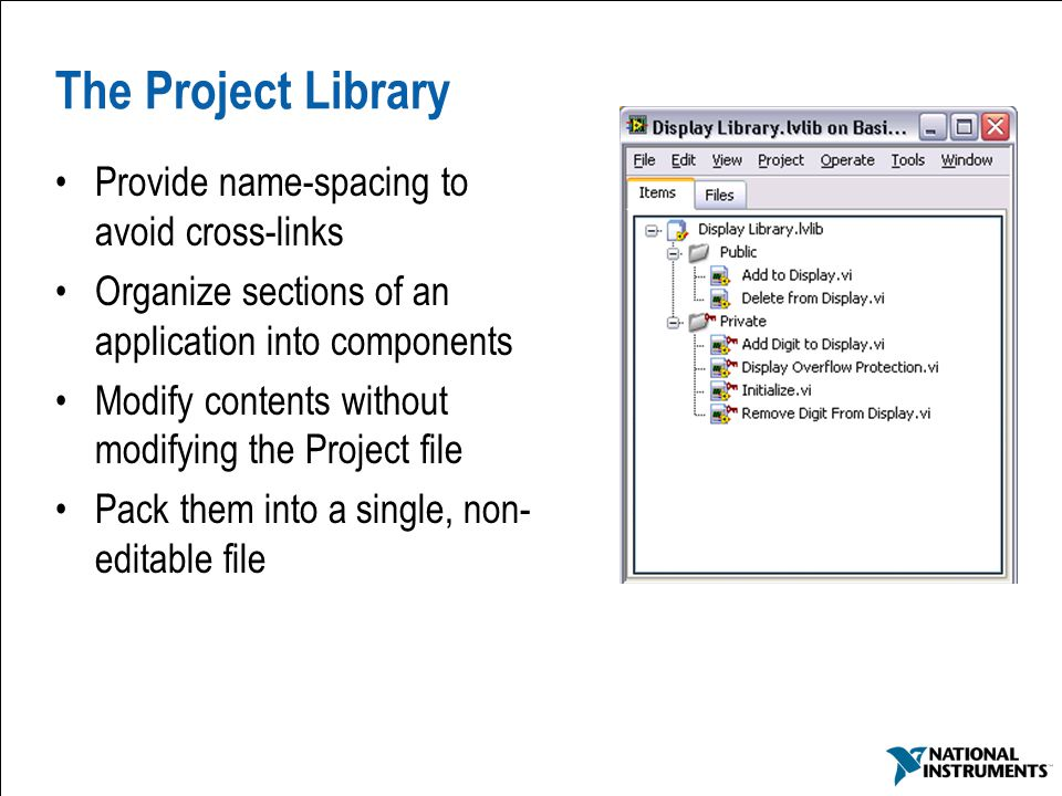 25 The Project Library Provide name-spacing to avoid cross-links Organize sections of an application into components Modify contents without modifying the Project file Pack them into a single, non- editable file