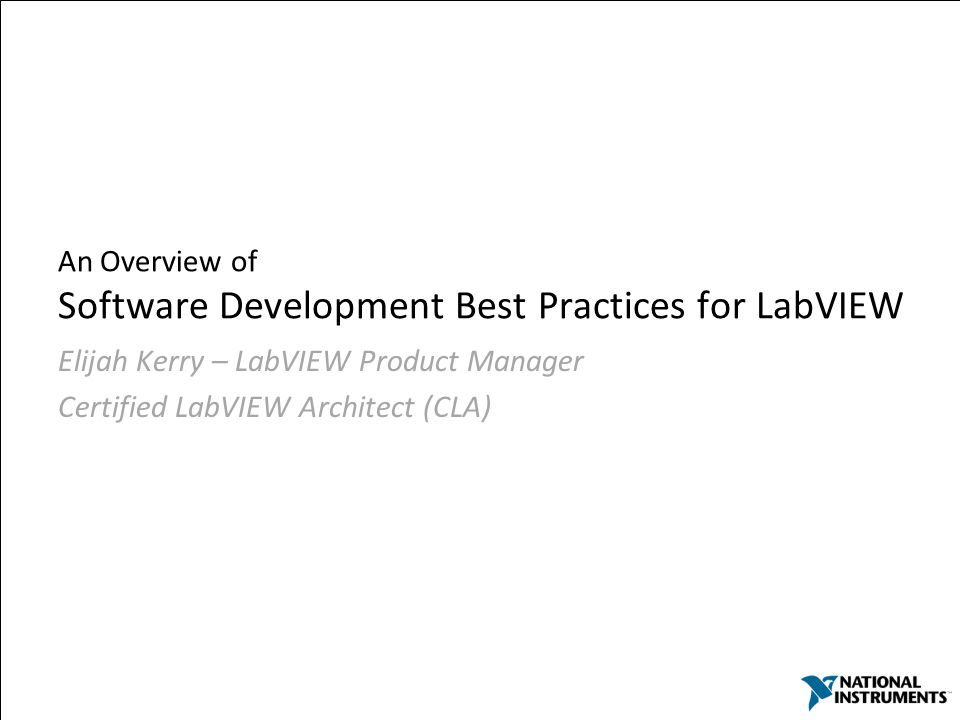 3 An Overview of Software Development Best Practices for LabVIEW Elijah Kerry – LabVIEW Product Manager Certified LabVIEW Architect (CLA)