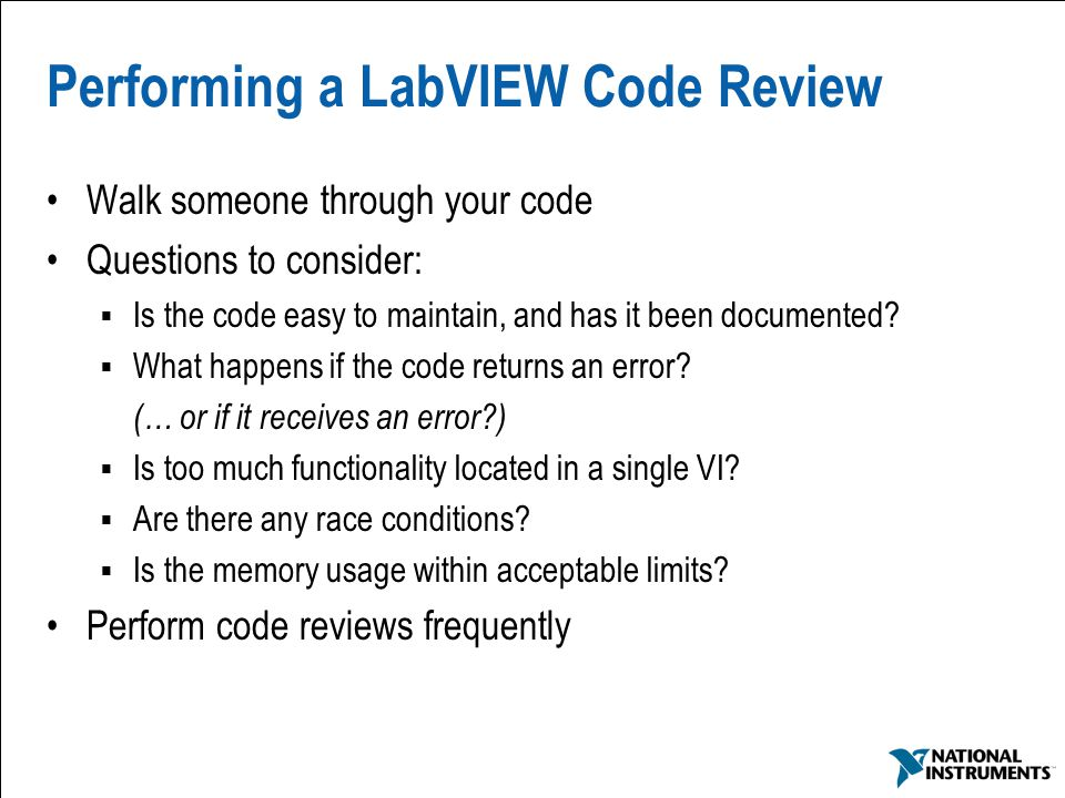 43 Performing a LabVIEW Code Review Walk someone through your code Questions to consider:  Is the code easy to maintain, and has it been documented.
