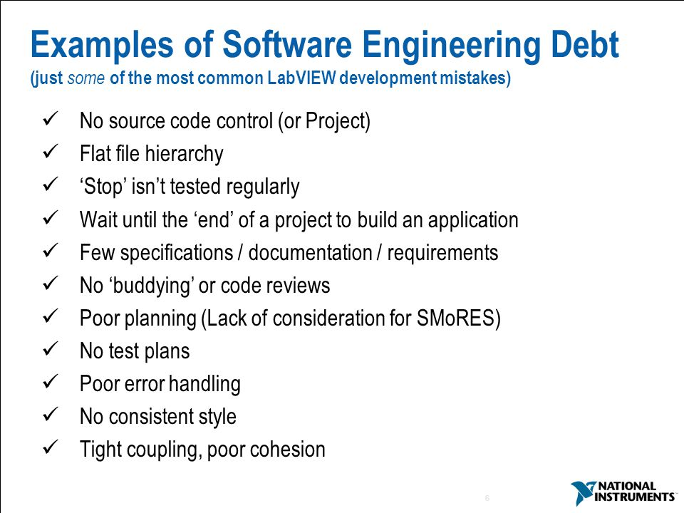 6 Examples of Software Engineering Debt (just some of the most common LabVIEW development mistakes) No source code control (or Project) Flat file hierarchy 'Stop' isn't tested regularly Wait until the 'end' of a project to build an application Few specifications / documentation / requirements No 'buddying' or code reviews Poor planning (Lack of consideration for SMoRES) No test plans Poor error handling No consistent style Tight coupling, poor cohesion