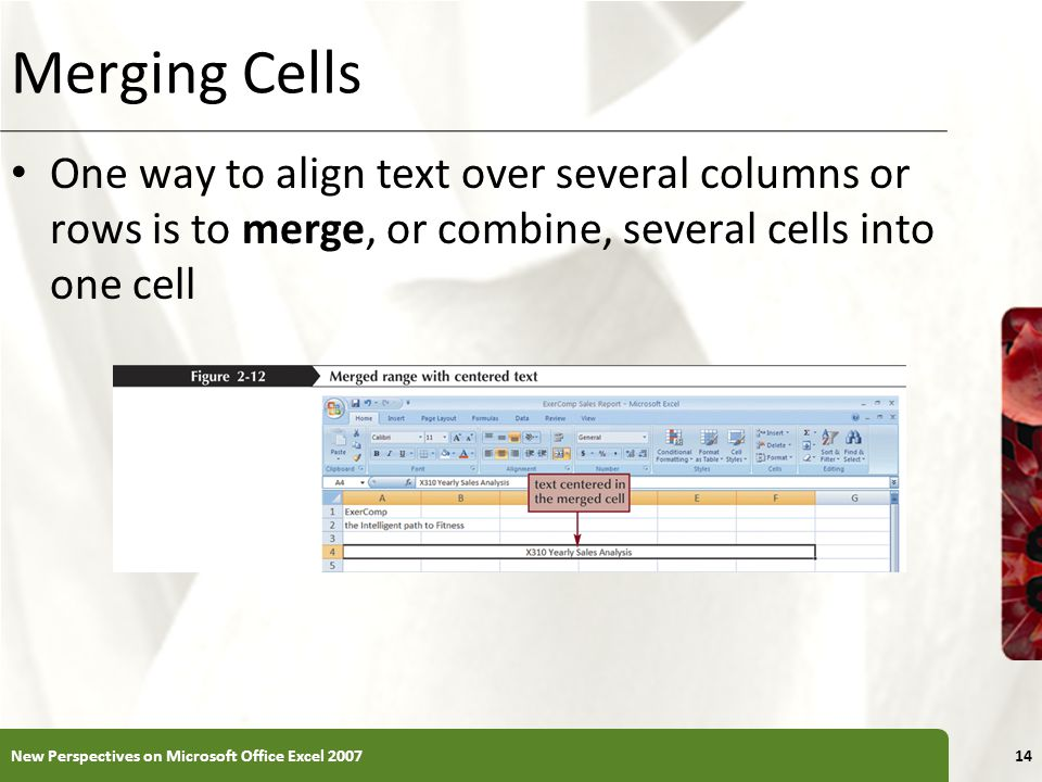 XP Merging Cells One way to align text over several columns or rows is to merge, or combine, several cells into one cell New Perspectives on Microsoft Office Excel