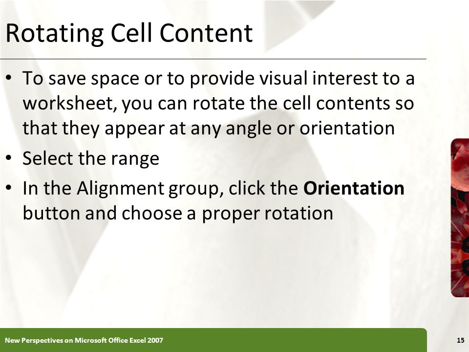 XP Rotating Cell Content To save space or to provide visual interest to a worksheet, you can rotate the cell contents so that they appear at any angle or orientation Select the range In the Alignment group, click the Orientation button and choose a proper rotation New Perspectives on Microsoft Office Excel