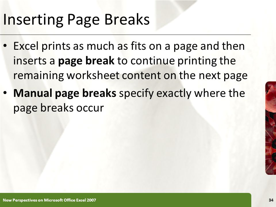 XP Inserting Page Breaks Excel prints as much as fits on a page and then inserts a page break to continue printing the remaining worksheet content on the next page Manual page breaks specify exactly where the page breaks occur New Perspectives on Microsoft Office Excel