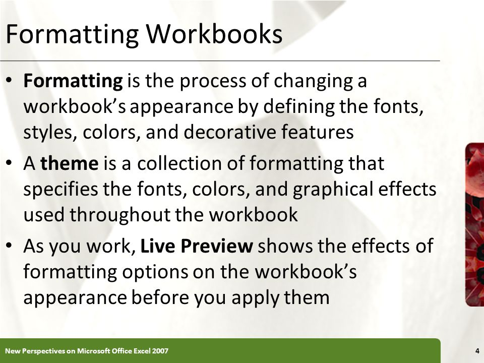 XP Formatting Workbooks Formatting is the process of changing a workbook's appearance by defining the fonts, styles, colors, and decorative features A theme is a collection of formatting that specifies the fonts, colors, and graphical effects used throughout the workbook As you work, Live Preview shows the effects of formatting options on the workbook's appearance before you apply them New Perspectives on Microsoft Office Excel 20074