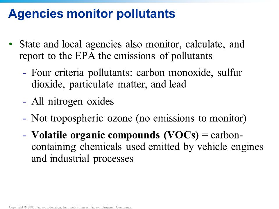 Copyright © 2008 Pearson Education, Inc., publishing as Pearson Benjamin Cummings Agencies monitor pollutants State and local agencies also monitor, calculate, and report to the EPA the emissions of pollutants -Four criteria pollutants: carbon monoxide, sulfur dioxide, particulate matter, and lead -All nitrogen oxides -Not tropospheric ozone (no emissions to monitor) -Volatile organic compounds (VOCs) = carbon- containing chemicals used emitted by vehicle engines and industrial processes