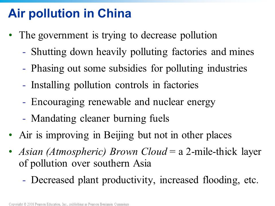 Copyright © 2008 Pearson Education, Inc., publishing as Pearson Benjamin Cummings Air pollution in China The government is trying to decrease pollution -Shutting down heavily polluting factories and mines -Phasing out some subsidies for polluting industries -Installing pollution controls in factories -Encouraging renewable and nuclear energy -Mandating cleaner burning fuels Air is improving in Beijing but not in other places Asian (Atmospheric) Brown Cloud = a 2-mile-thick layer of pollution over southern Asia -Decreased plant productivity, increased flooding, etc.