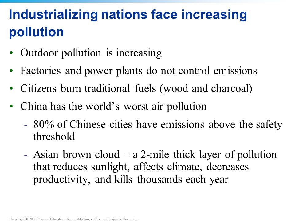 Copyright © 2008 Pearson Education, Inc., publishing as Pearson Benjamin Cummings Industrializing nations face increasing pollution Outdoor pollution is increasing Factories and power plants do not control emissions Citizens burn traditional fuels (wood and charcoal) China has the world's worst air pollution -80% of Chinese cities have emissions above the safety threshold -Asian brown cloud = a 2-mile thick layer of pollution that reduces sunlight, affects climate, decreases productivity, and kills thousands each year