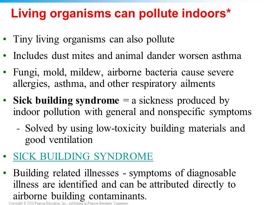 Copyright © 2008 Pearson Education, Inc., publishing as Pearson Benjamin Cummings Living organisms can pollute indoors* Tiny living organisms can also pollute Includes dust mites and animal dander worsen asthma Fungi, mold, mildew, airborne bacteria cause severe allergies, asthma, and other respiratory ailments Sick building syndrome = a sickness produced by indoor pollution with general and nonspecific symptoms -Solved by using low-toxicity building materials and good ventilation SICK BUILDING SYNDROME Building related illnesses - symptoms of diagnosable illness are identified and can be attributed directly to airborne building contaminants.