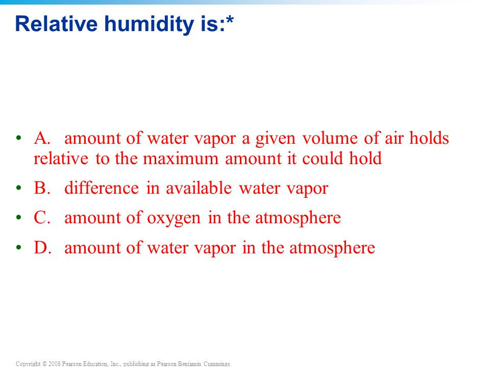 Copyright © 2008 Pearson Education, Inc., publishing as Pearson Benjamin Cummings Relative humidity is:* A.amount of water vapor a given volume of air holds relative to the maximum amount it could hold B.difference in available water vapor C.amount of oxygen in the atmosphere D.amount of water vapor in the atmosphere