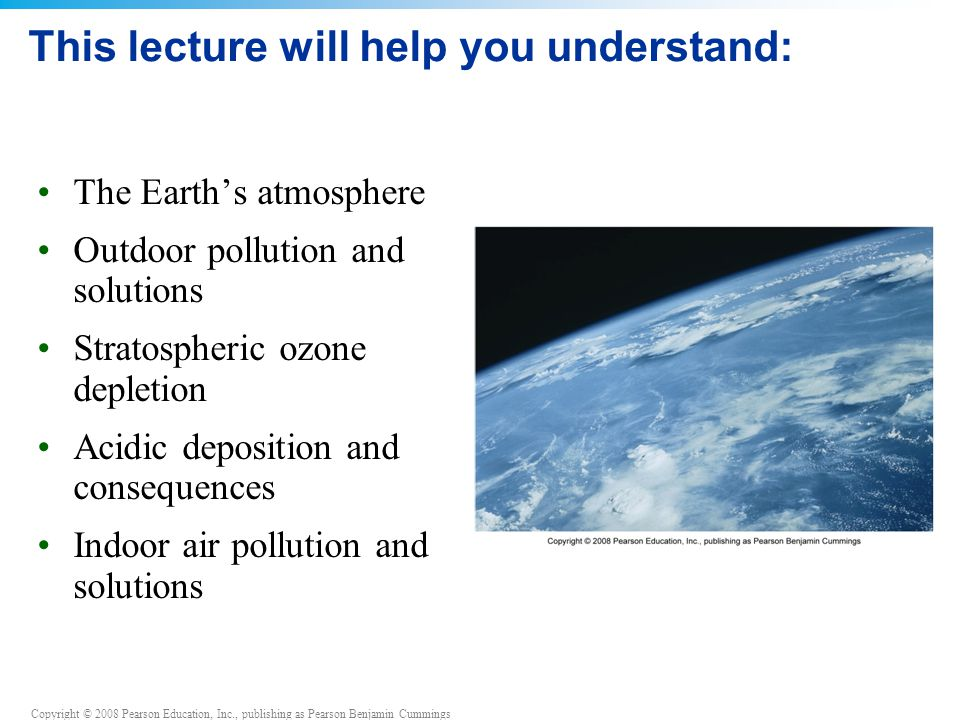Copyright © 2008 Pearson Education, Inc., publishing as Pearson Benjamin Cummings This lecture will help you understand: The Earth's atmosphere Outdoor pollution and solutions Stratospheric ozone depletion Acidic deposition and consequences Indoor air pollution and solutions
