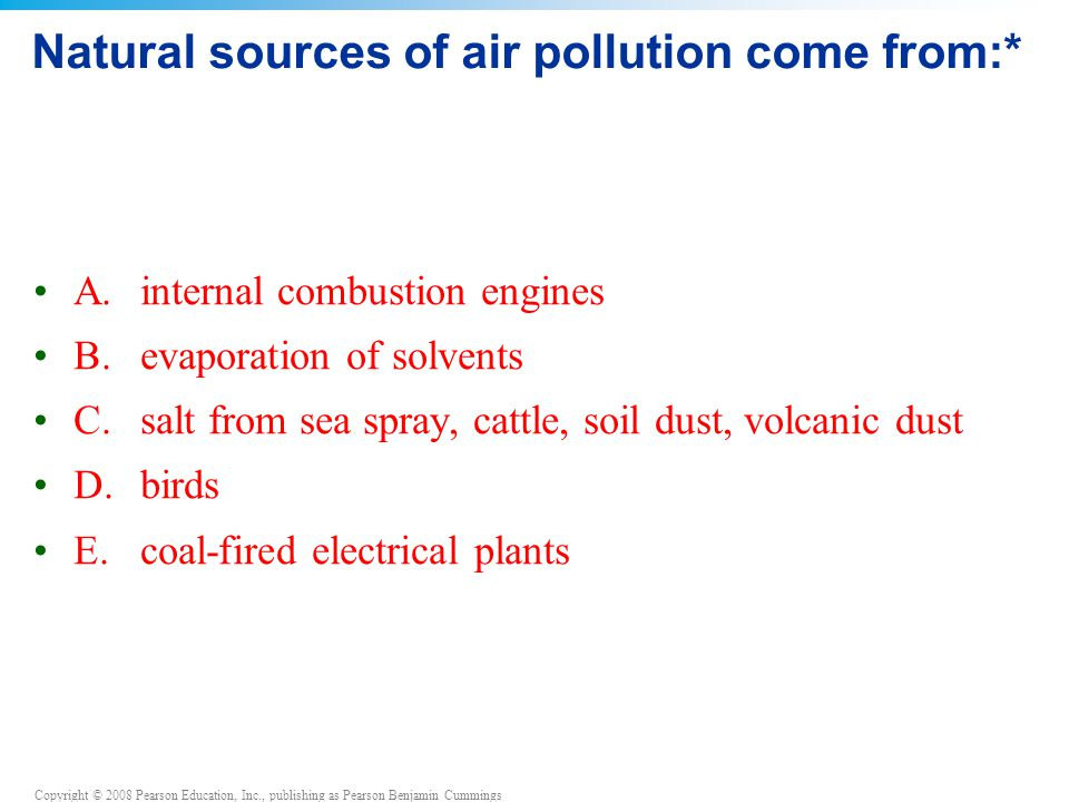 Copyright © 2008 Pearson Education, Inc., publishing as Pearson Benjamin Cummings Natural sources of air pollution come from:* A.internal combustion engines B.evaporation of solvents C.salt from sea spray, cattle, soil dust, volcanic dust D.birds E.coal-fired electrical plants