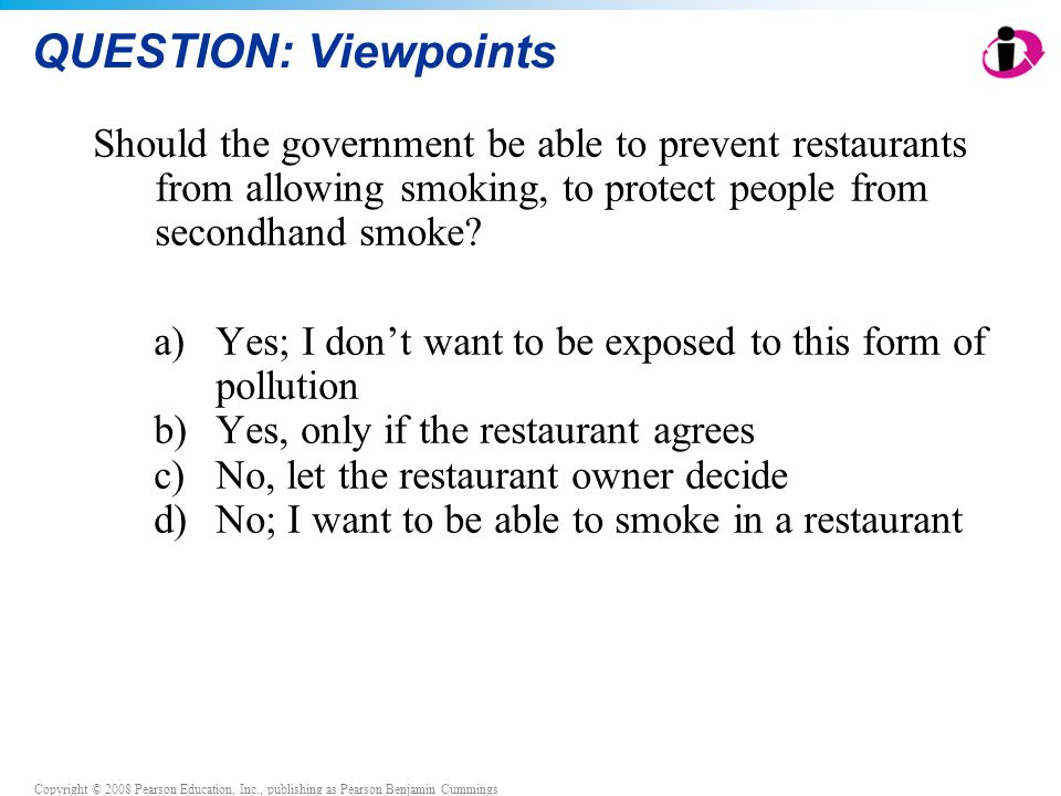 Copyright © 2008 Pearson Education, Inc., publishing as Pearson Benjamin Cummings QUESTION: Viewpoints Should the government be able to prevent restaurants from allowing smoking, to protect people from secondhand smoke.