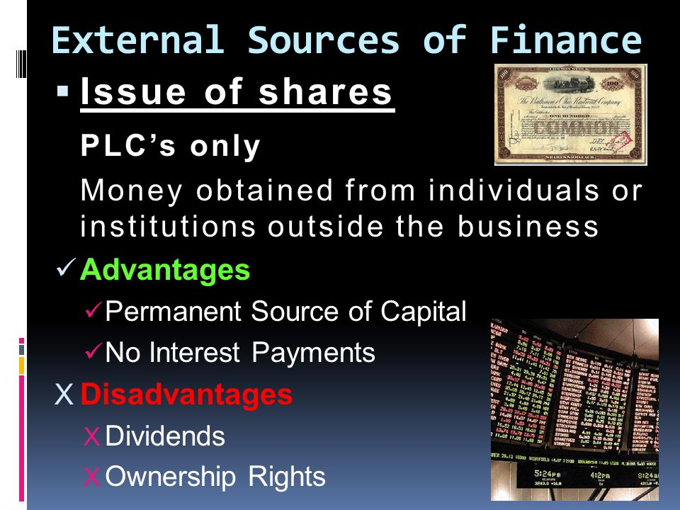 External Sources of Finance  Issue of shares PLC's only Money obtained from individuals or institutions outside the business Advantages Permanent Source of Capital No Interest Payments X Disadvantages X Dividends X Ownership Rights