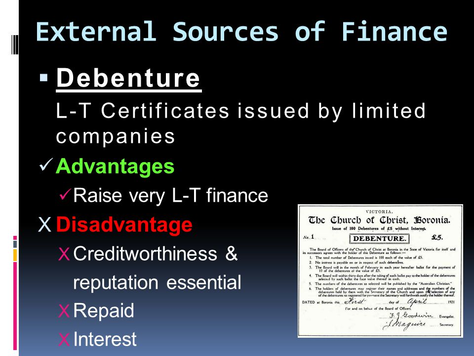 External Sources of Finance  Debenture L-T Certificates issued by limited companies Advantages Raise very L-T finance X Disadvantage X Creditworthiness & reputation essential X Repaid X Interest