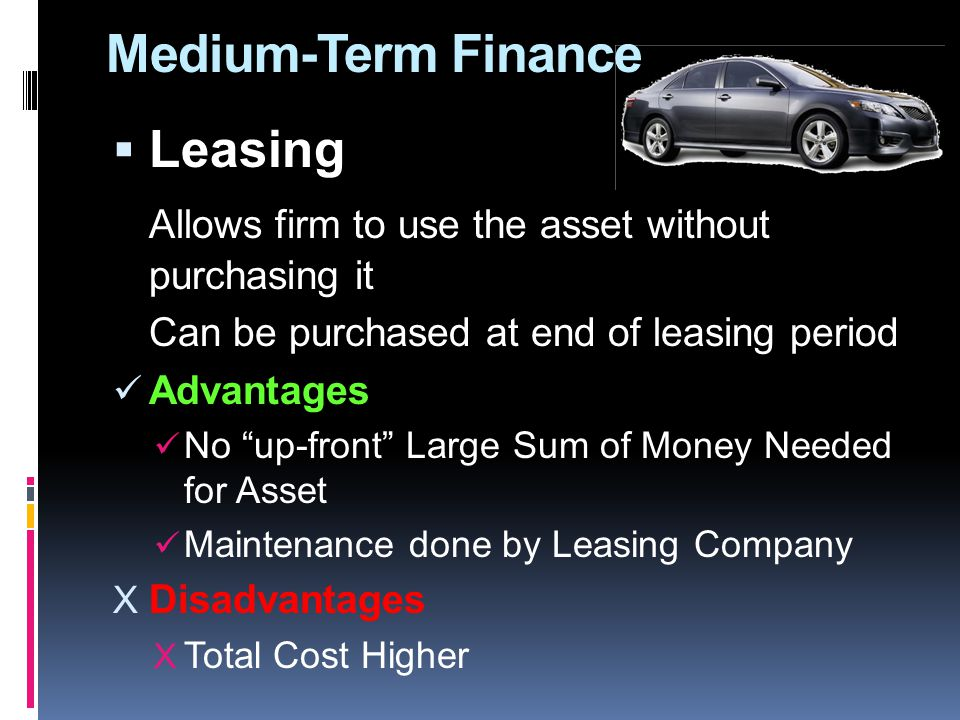 Medium-Term Finance LLeasing Allows firm to use the asset without purchasing it Can be purchased at end of leasing period Advantages No up-front Large Sum of Money Needed for Asset Maintenance done by Leasing Company XDXDisadvantages XTXTotal Cost Higher