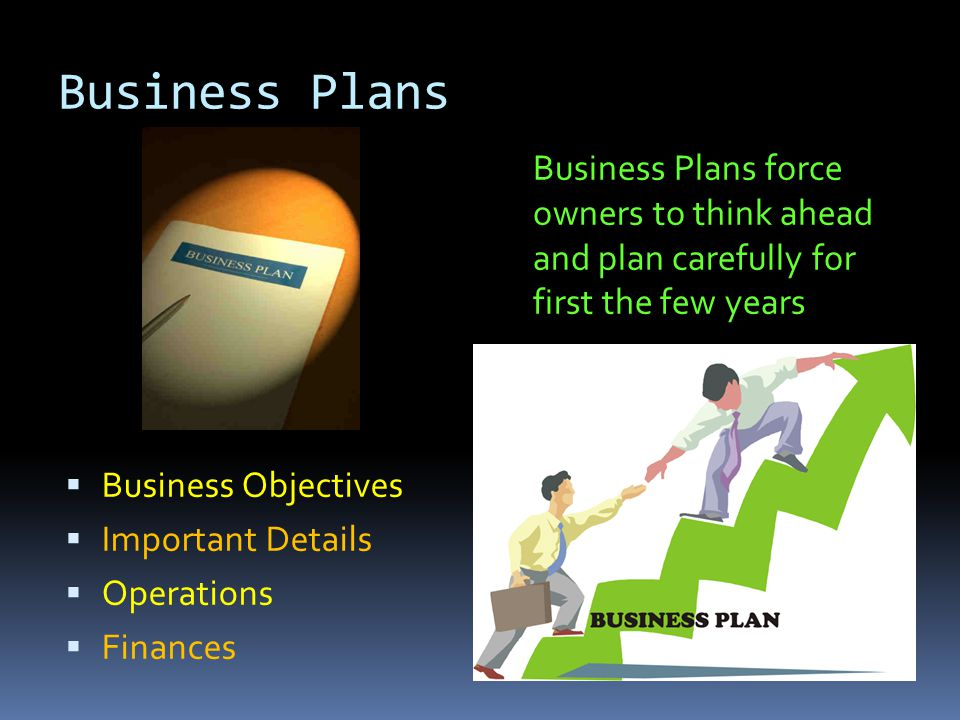 Business Plans BBusiness Objectives IImportant Details OOperations FFinances Business Plans force owners to think ahead and plan carefully for first the few years
