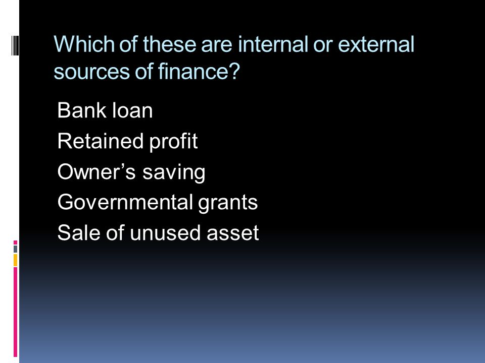 Which of these are internal or external sources of finance.