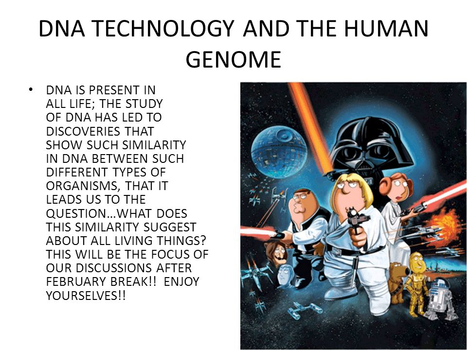 DNA TECHNOLOGY AND THE HUMAN GENOME DNA IS PRESENT IN ALL LIFE; THE STUDY OF DNA HAS LED TO DISCOVERIES THAT SHOW SUCH SIMILARITY IN DNA BETWEEN SUCH DIFFERENT TYPES OF ORGANISMS, THAT IT LEADS US TO THE QUESTION…WHAT DOES THIS SIMILARITY SUGGEST ABOUT ALL LIVING THINGS.