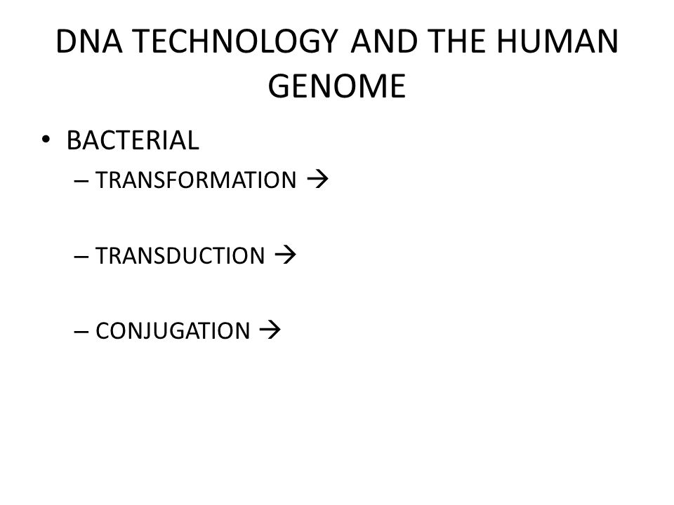 DNA TECHNOLOGY AND THE HUMAN GENOME BACTERIAL – TRANSFORMATION  – TRANSDUCTION  – CONJUGATION 