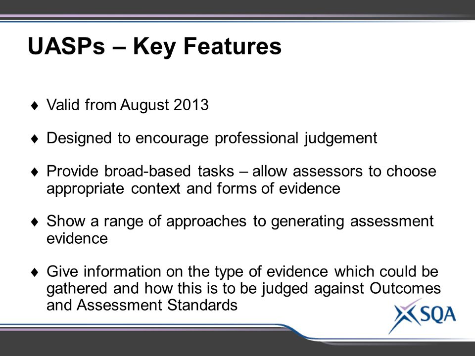 UASPs – Key Features  Valid from August 2013  Designed to encourage professional judgement  Provide broad-based tasks – allow assessors to choose appropriate context and forms of evidence  Show a range of approaches to generating assessment evidence  Give information on the type of evidence which could be gathered and how this is to be judged against Outcomes and Assessment Standards