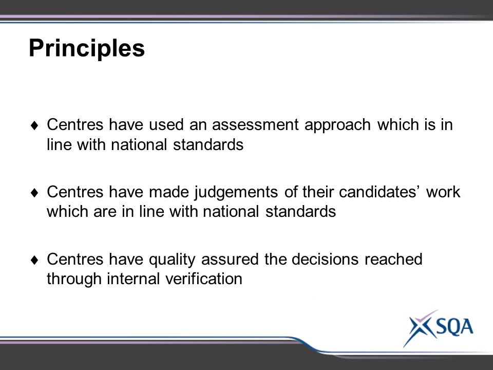 Principles  Centres have used an assessment approach which is in line with national standards  Centres have made judgements of their candidates' work which are in line with national standards  Centres have quality assured the decisions reached through internal verification