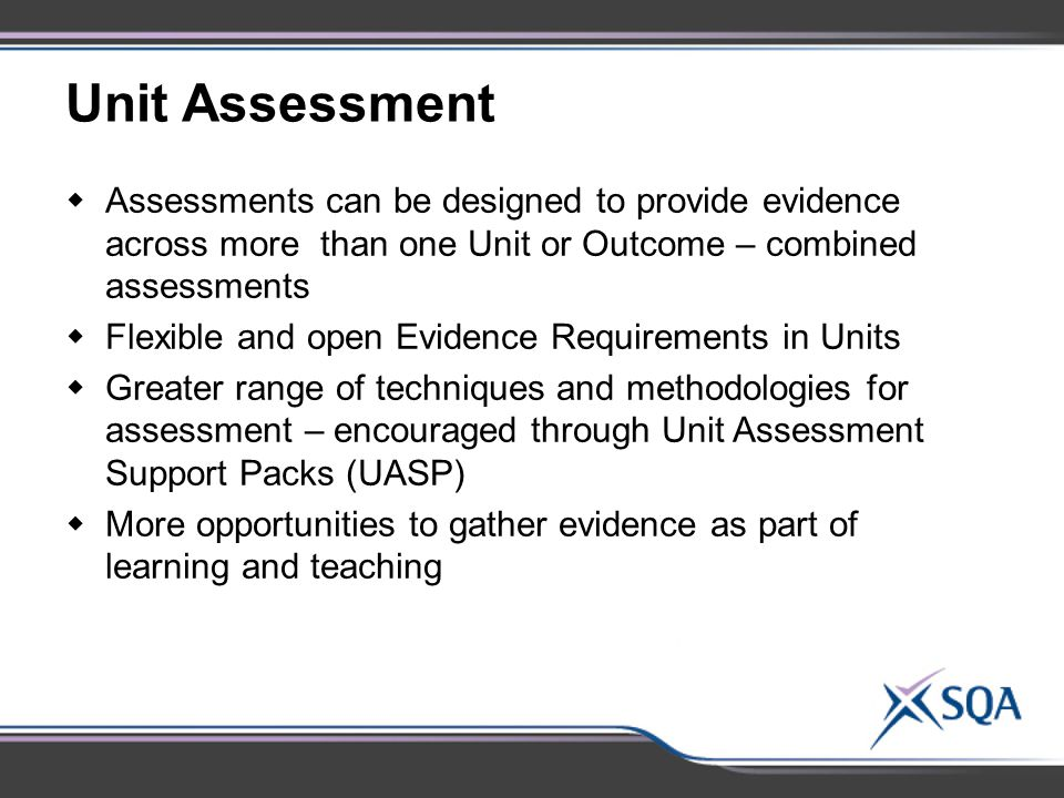Unit Assessment  Assessments can be designed to provide evidence across more than one Unit or Outcome – combined assessments  Flexible and open Evidence Requirements in Units  Greater range of techniques and methodologies for assessment – encouraged through Unit Assessment Support Packs (UASP)  More opportunities to gather evidence as part of learning and teaching
